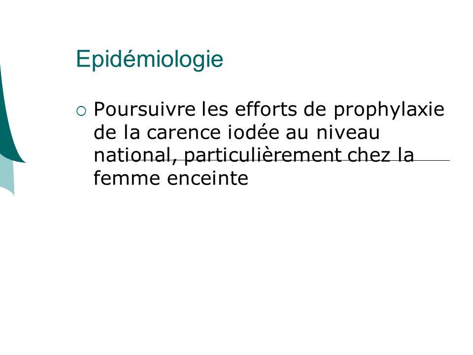 Epidémiologie Poursuivre les efforts de prophylaxie de la carence iodée au niveau national, particulièrement chez la femme enceinte.
