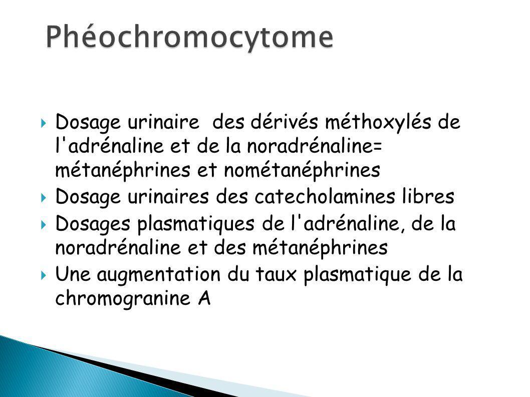 Phéochromocytome Dosage urinaire des dérivés méthoxylés de l adrénaline et de la noradrénaline= métanéphrines et nométanéphrines.
