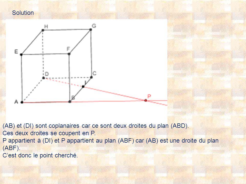 Solution (AB) et (DI) sont coplanaires car ce sont deux droites du plan (ABD). Ces deux droites se coupent en P.
