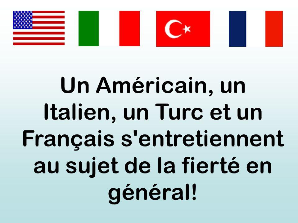 Un Américain, un Italien, un Turc et un Français s entretiennent au sujet de la fierté en général!