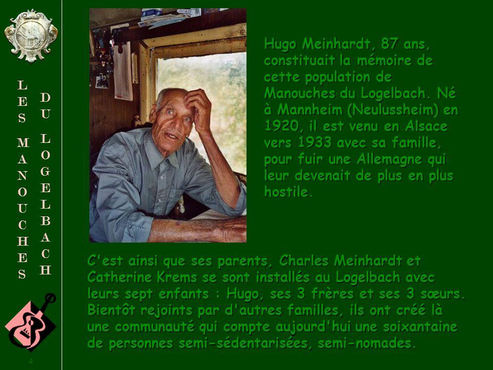 Hugo Meinhardt, 87 ans, constituait la mémoire de cette population de Manouches du Logelbach. Né à Mannheim (Neulussheim) en 1920, il est venu en Alsace vers 1933 avec sa famille, pour fuir une Allemagne qui leur devenait de plus en plus hostile.