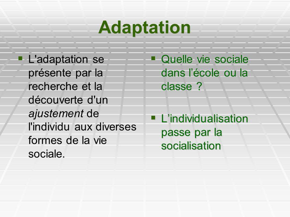Adaptation L adaptation se présente par la recherche et la découverte d un ajustement de l individu aux diverses formes de la vie sociale.
