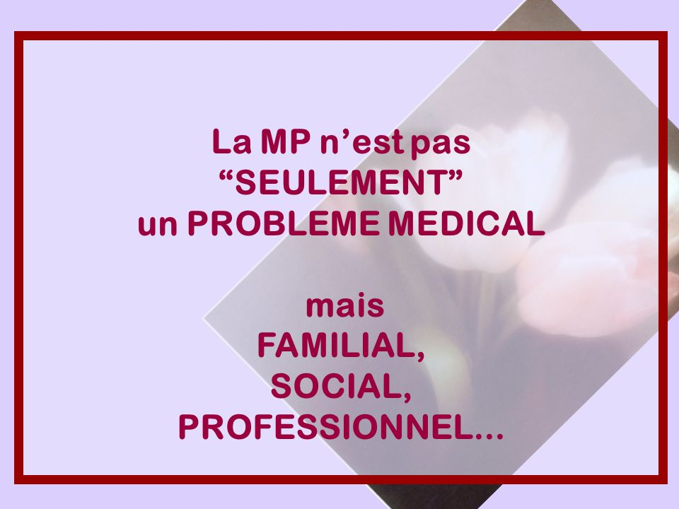 La MP n'est pas SEULEMENT un PROBLEME MEDICAL mais FAMILIAL, SOCIAL, PROFESSIONNEL...