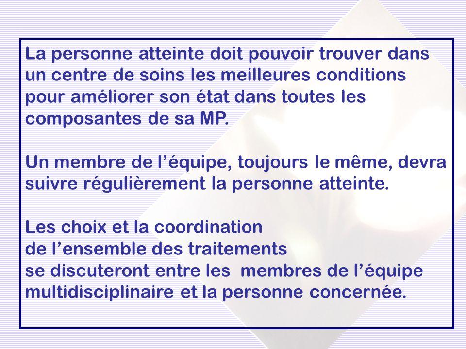 La personne atteinte doit pouvoir trouver dans un centre de soins les meilleures conditions pour améliorer son état dans toutes les composantes de sa MP.