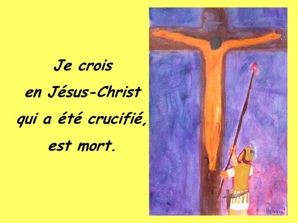 Je crois en Jésus-Christ qui a été crucifié, est mort.