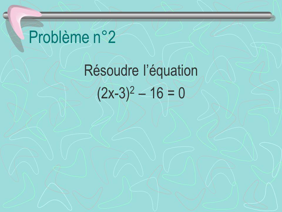 Problème n°2 Résoudre l'équation (2x-3)2 – 16 = 0