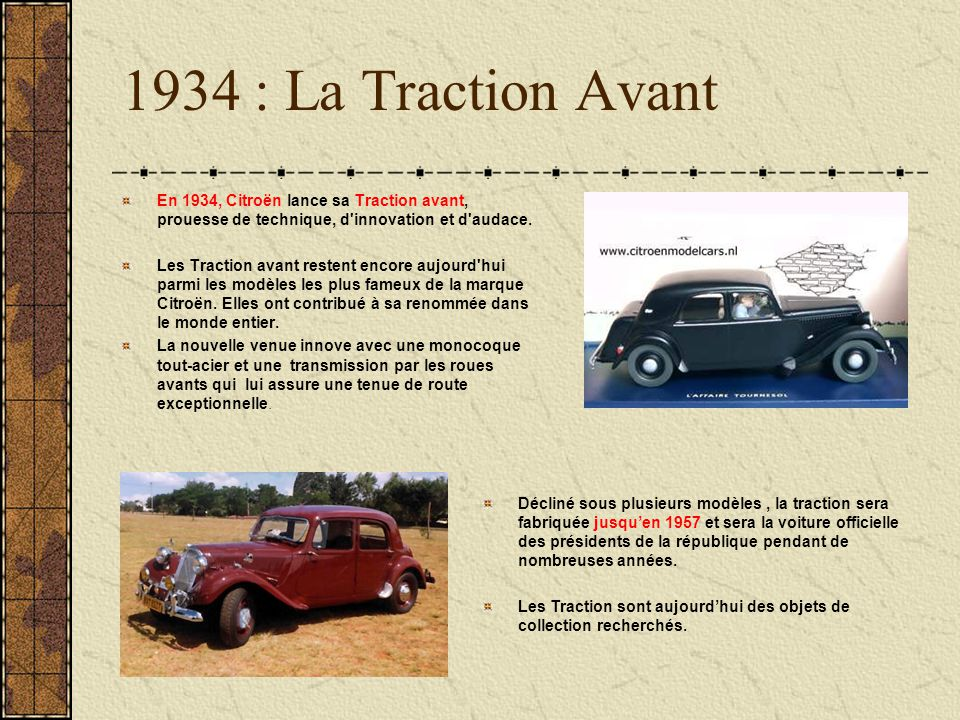 1934 : La Traction Avant En 1934, Citroën lance sa Traction avant, prouesse de technique, d innovation et d audace.