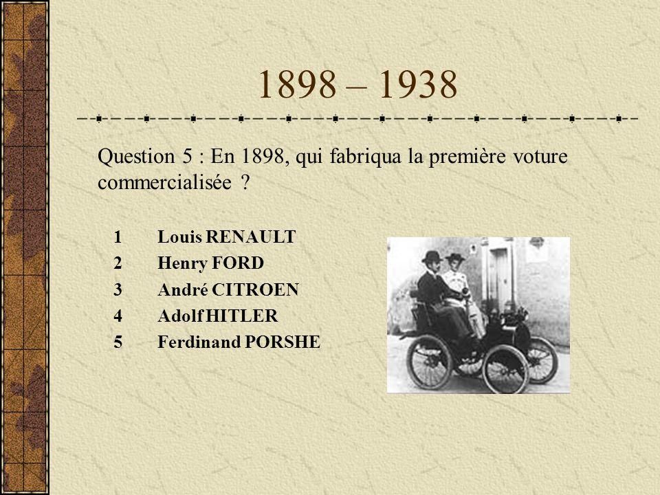 1898 – 1938 Question 5 : En 1898, qui fabriqua la première voture commercialisée Louis RENAULT. Henry FORD.