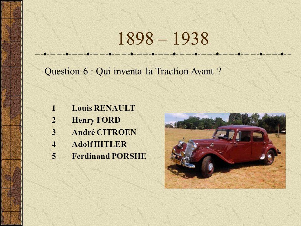 1898 – 1938 Question 6 : Qui inventa la Traction Avant Louis RENAULT