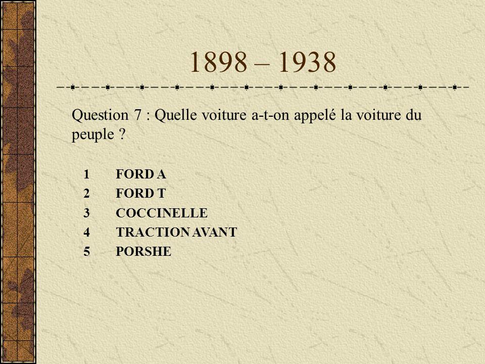 1898 – 1938 Question 7 : Quelle voiture a-t-on appelé la voiture du peuple FORD A. FORD T. 3 COCCINELLE.