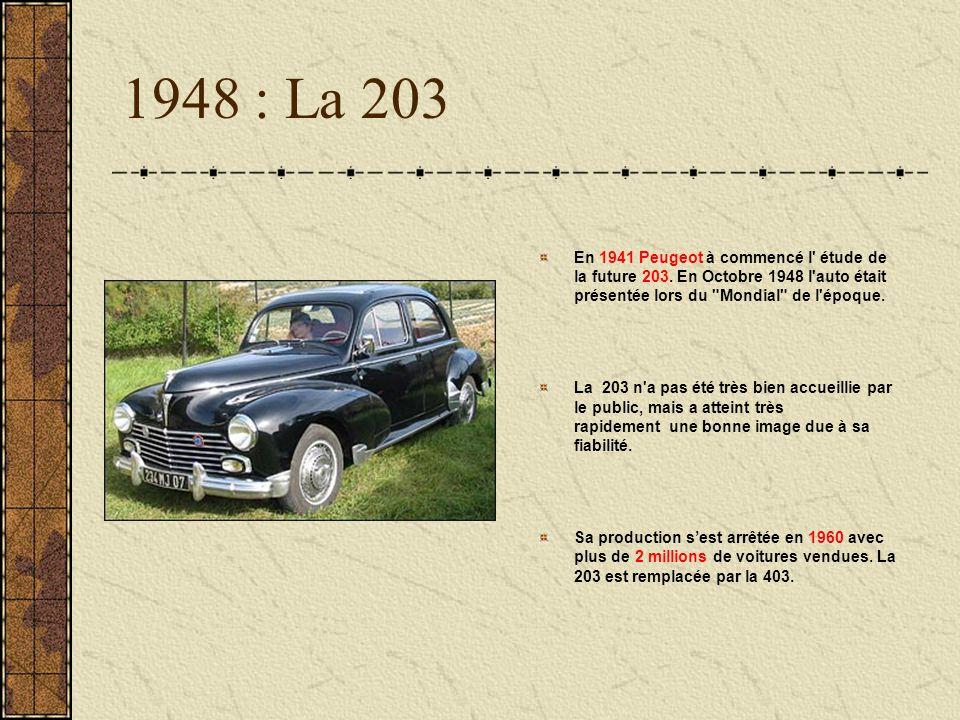 1948 : La 203 En 1941 Peugeot à commencé l étude de la future 203. En Octobre 1948 l auto était présentée lors du Mondial de l époque.