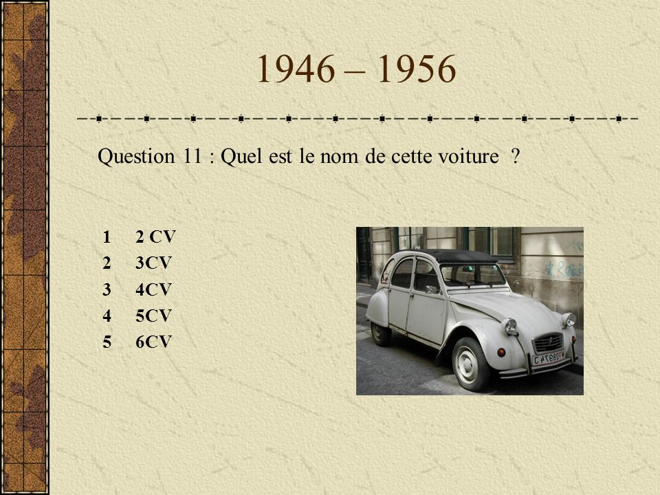 1946 – 1956 Question 11 : Quel est le nom de cette voiture 1 2 CV