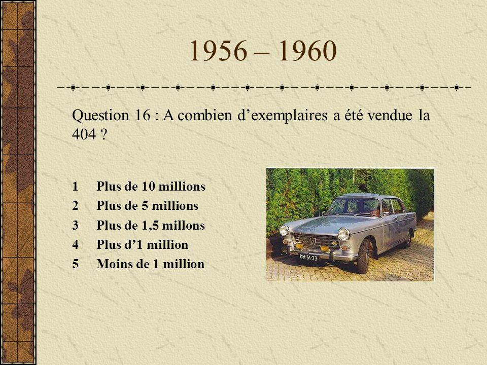 1956 – 1960 Question 16 : A combien d'exemplaires a été vendue la 404 1 Plus de 10 millions. 2 Plus de 5 millions.
