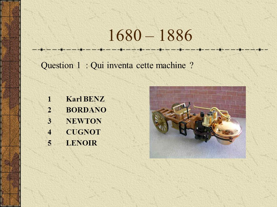 1680 – 1886 Question 1 : Qui inventa cette machine Karl BENZ BORDANO