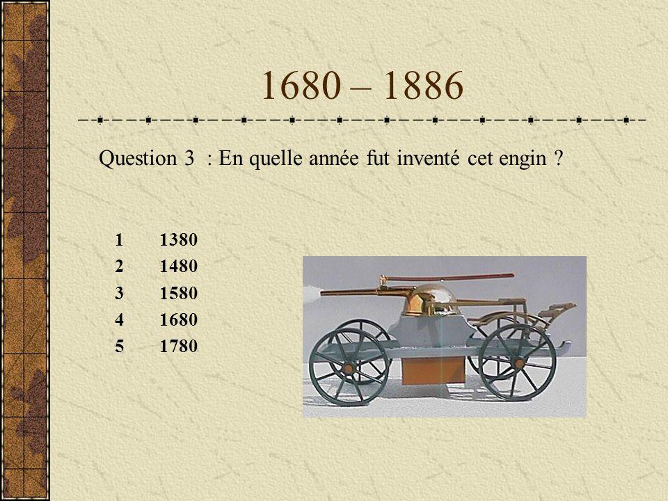 1680 – 1886 Question 3 : En quelle année fut inventé cet engin 1380