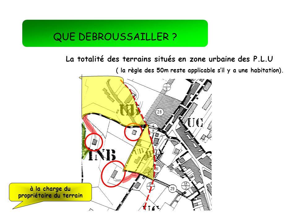 QUE DEBROUSSAILLER La totalité des terrains situés en zone urbaine des P.L.U. ( la règle des 50m reste applicable s'il y a une habitation).