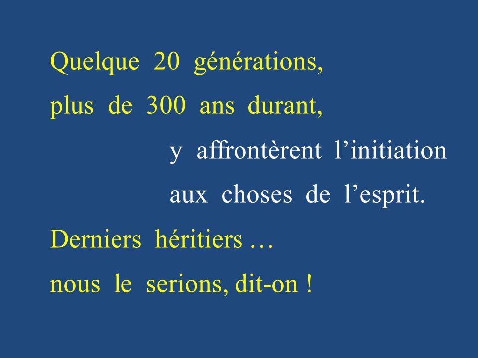 Quelque 20 générations, plus de 300 ans durant, y affrontèrent l'initiation. aux choses de l'esprit.