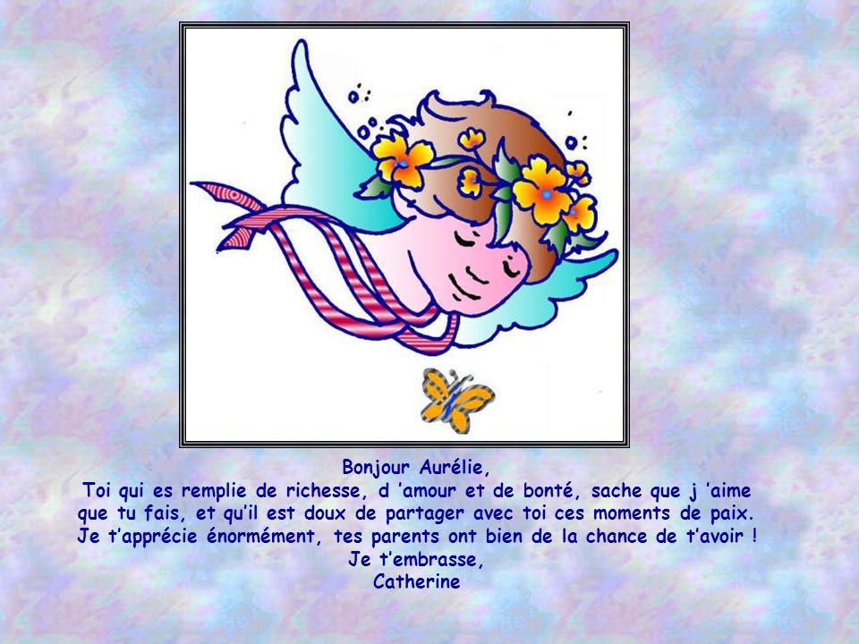 Bonjour Aurélie, Toi qui es remplie de richesse, d 'amour et de bonté, sache que j 'aime.