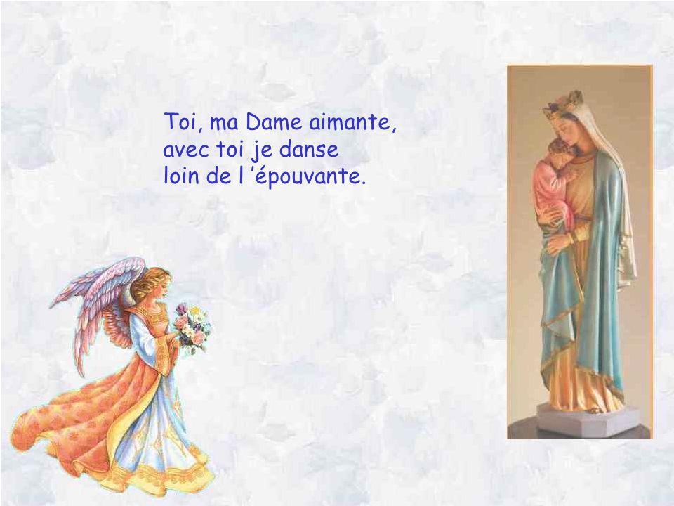 Toi, ma Dame aimante, avec toi je danse loin de l 'épouvante.
