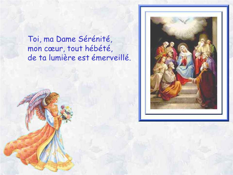 Toi, ma Dame Sérénité, mon cœur, tout hébété, de ta lumière est émerveillé.