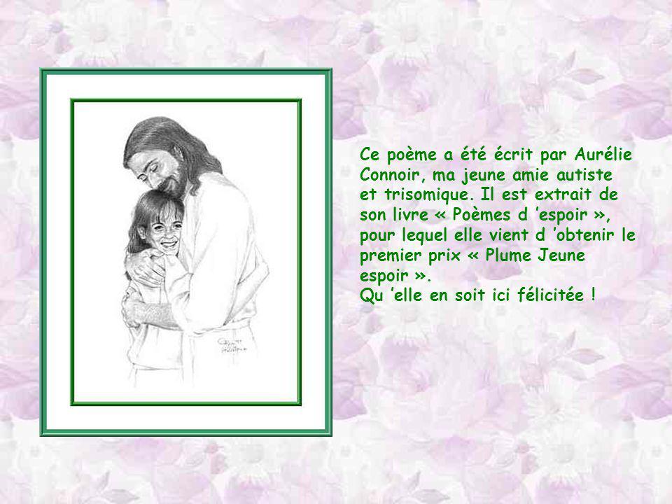 Ce poème a été écrit par Aurélie Connoir, ma jeune amie autiste et trisomique. Il est extrait de son livre « Poèmes d 'espoir »,