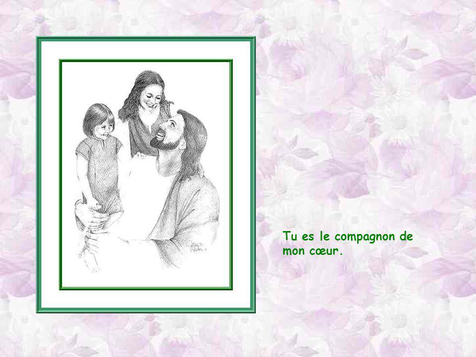 Tu es le compagnon de mon cœur.