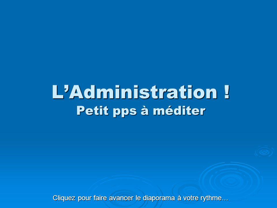 L'Administration ! Petit pps à méditer