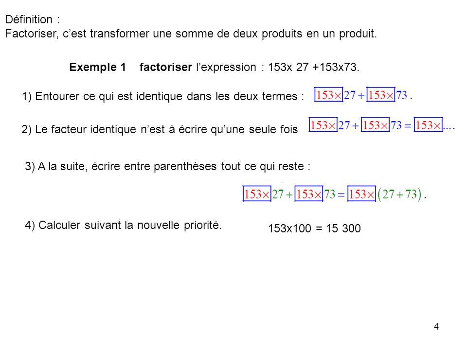 Définition : Factoriser, c'est transformer une somme de deux produits en un produit. Exemple 1 factoriser l'expression : 153x 27 +153x73.