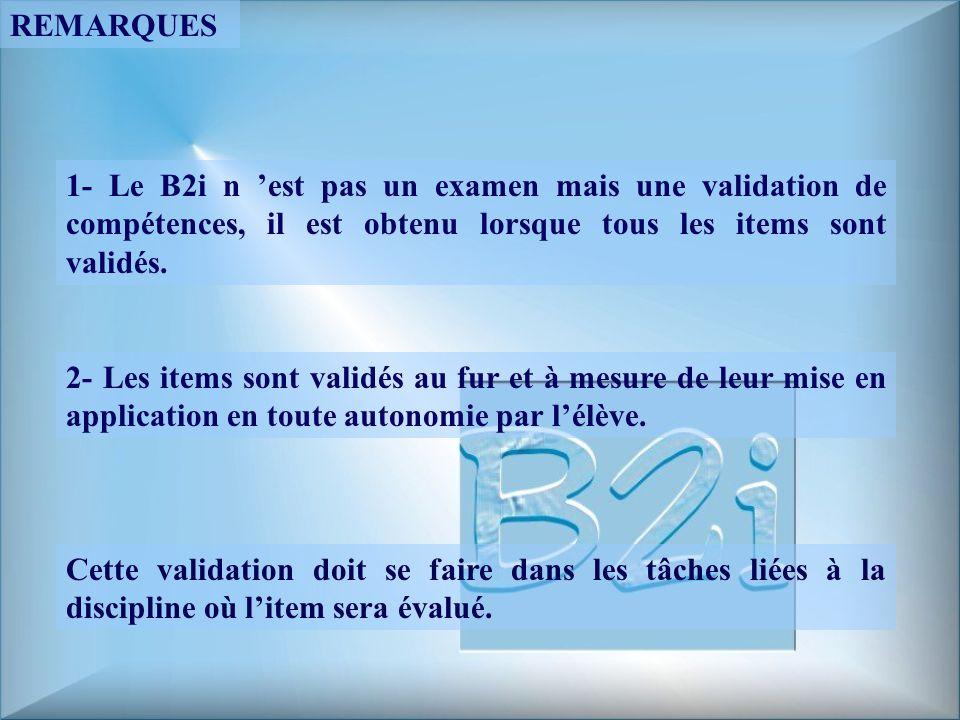 REMARQUES 1- Le B2i n 'est pas un examen mais une validation de compétences, il est obtenu lorsque tous les items sont validés.