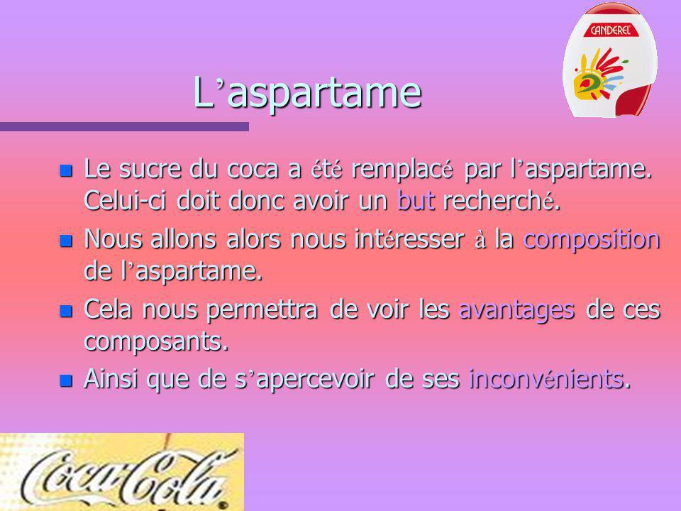 L'aspartame Le sucre du coca a été remplacé par l'aspartame. Celui-ci doit donc avoir un but recherché.