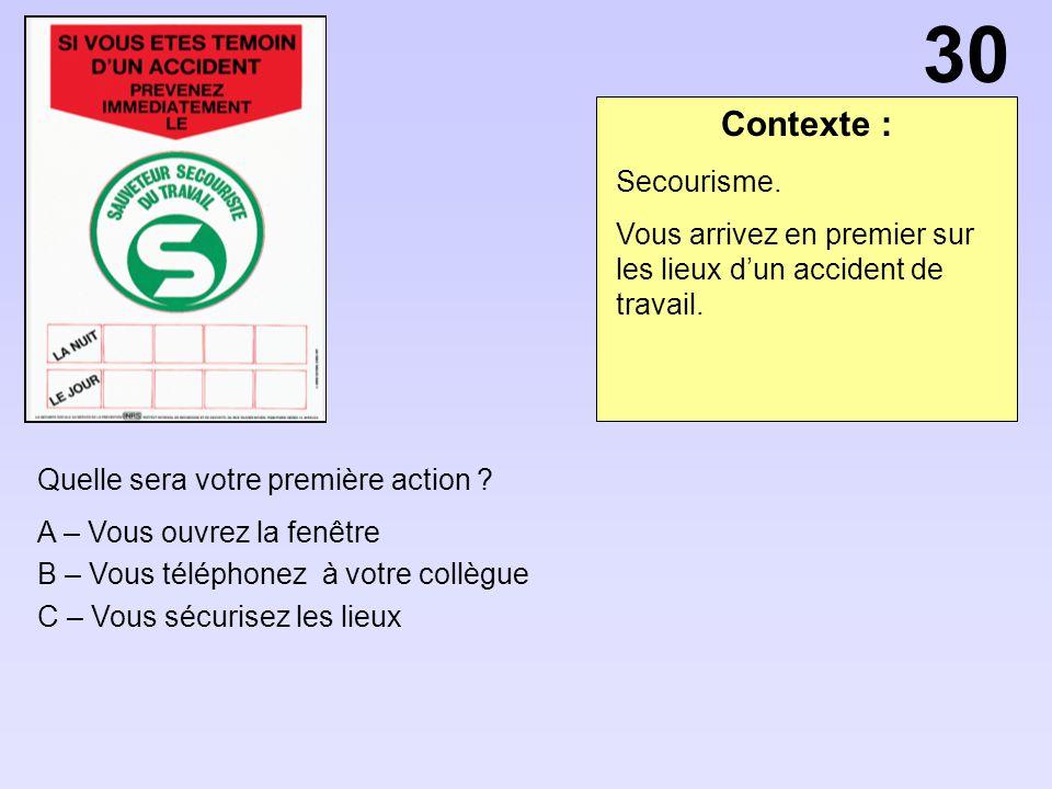 30 Contexte : Secourisme. Vous arrivez en premier sur les lieux d'un accident de travail. Quelle sera votre première action