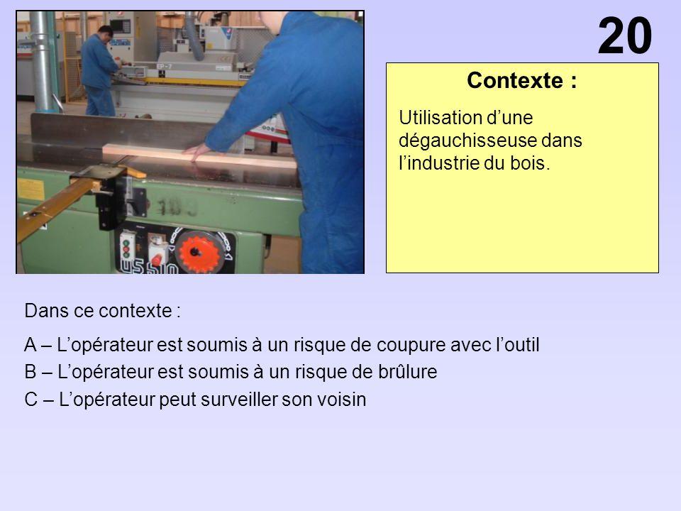20 Contexte : Utilisation d'une dégauchisseuse dans l'industrie du bois. Dans ce contexte :