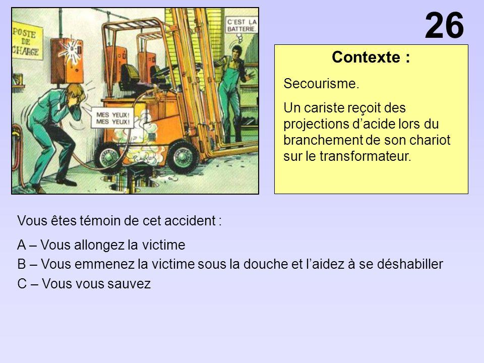 26 Contexte : Secourisme. Un cariste reçoit des projections d'acide lors du branchement de son chariot sur le transformateur.