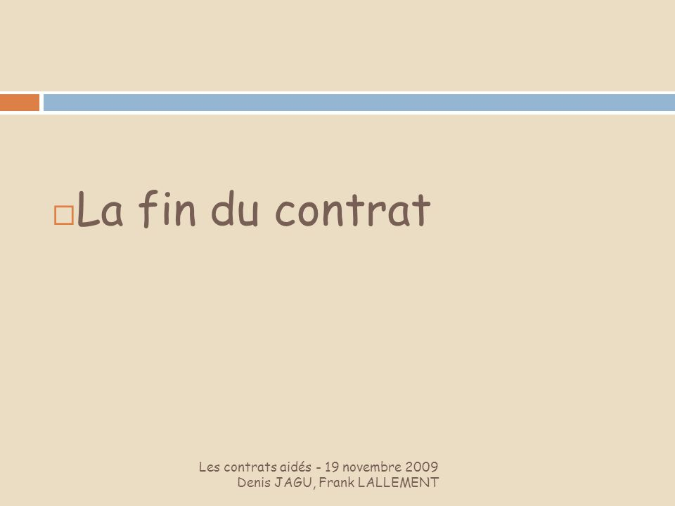 La fin du contrat Les contrats aidés - 19 novembre 2009 Denis JAGU, Frank LALLEMENT.