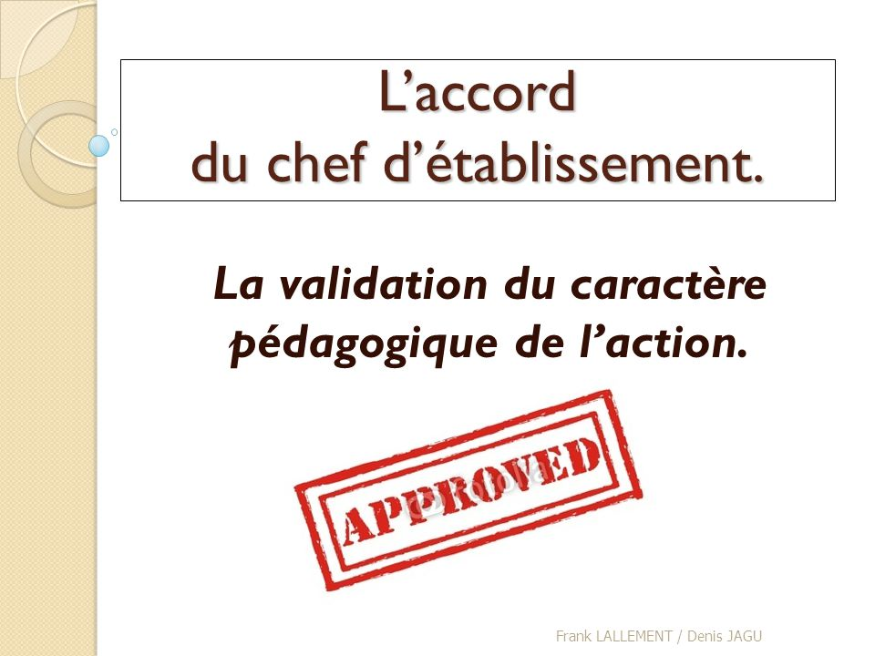 L'accord du chef d'établissement.