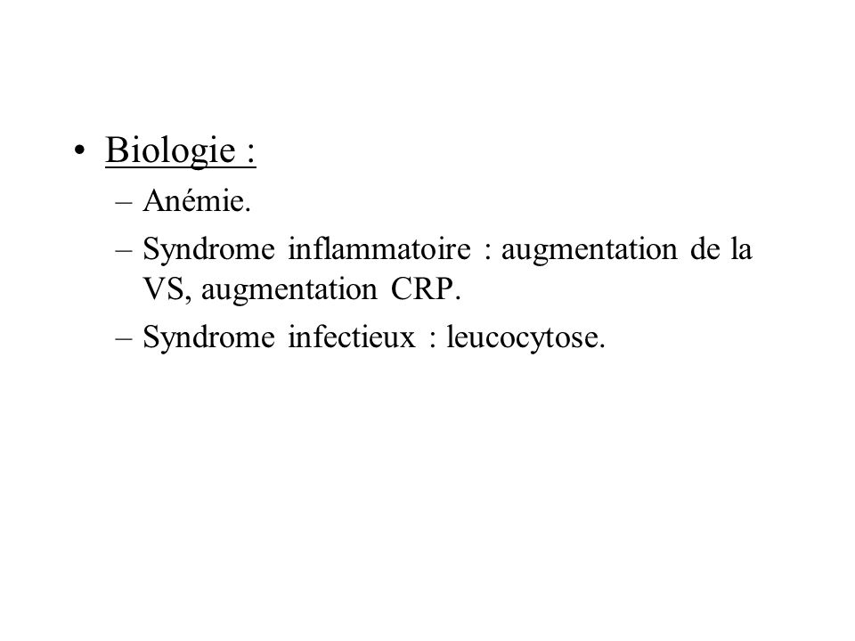 Biologie : Anémie. Syndrome inflammatoire : augmentation de la VS, augmentation CRP.