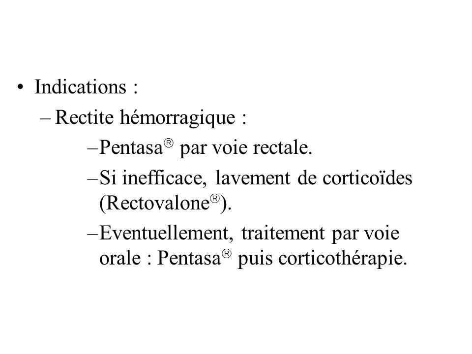 Indications : Rectite hémorragique : Pentasa par voie rectale. Si inefficace, lavement de corticoïdes (Rectovalone).
