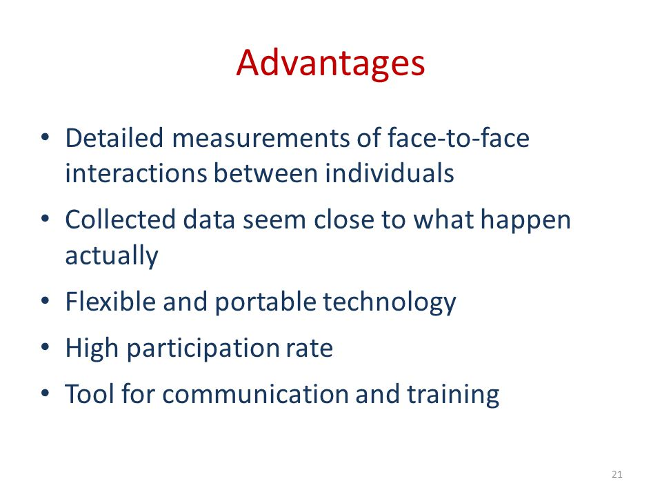 Advantages Detailed measurements of face-to-face interactions between individuals. Collected data seem close to what happen actually.