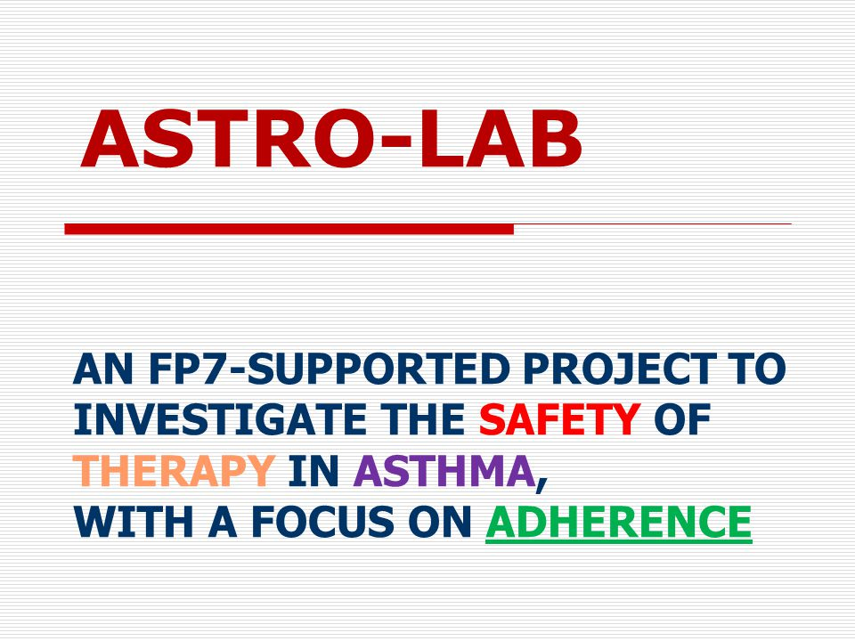 ASTRO-LAB AN FP7-SUPPORTED PROJECT TO INVESTIGATE THE SAFETY OF THERAPY IN ASTHMA, WITH A FOCUS ON ADHERENCE.