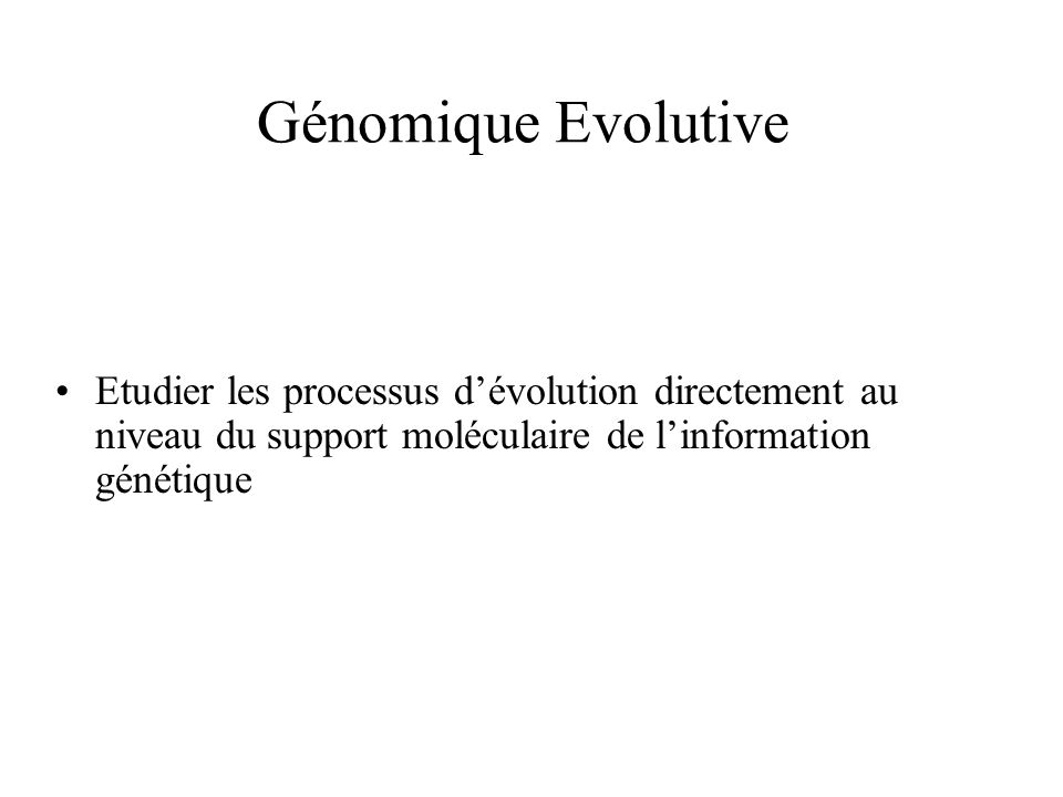 Génomique Evolutive Etudier les processus d'évolution directement au niveau du support moléculaire de l'information génétique.
