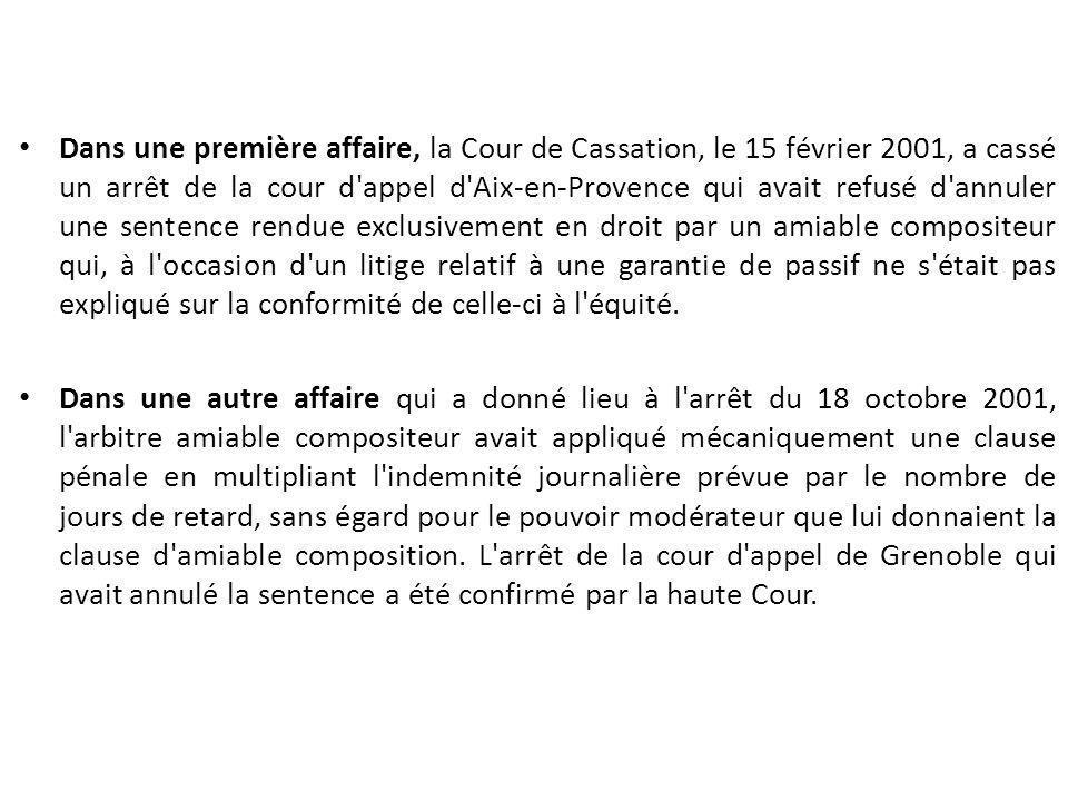 Dans une première affaire, la Cour de Cassation, le 15 février 2001, a cassé un arrêt de la cour d appel d Aix-en-Provence qui avait refusé d annuler une sentence rendue exclusivement en droit par un amiable compositeur qui, à l occasion d un litige relatif à une garantie de passif ne s était pas expliqué sur la conformité de celle-ci à l équité.