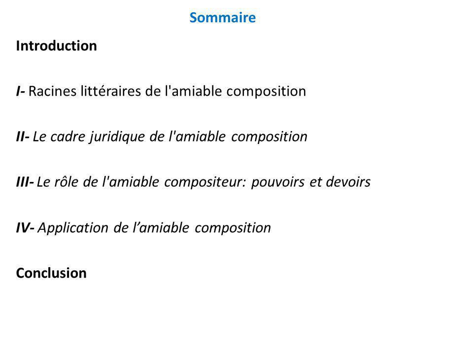 Sommaire Introduction. I- Racines littéraires de l amiable composition. II- Le cadre juridique de l amiable composition.