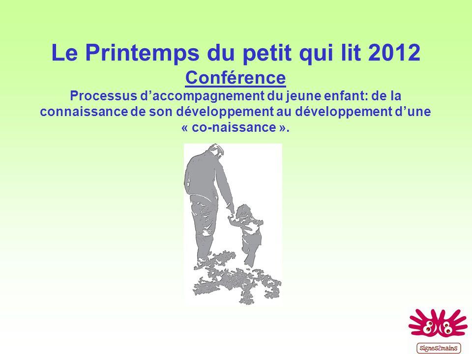 Le Printemps du petit qui lit 2012 Conférence Processus d'accompagnement du jeune enfant: de la connaissance de son développement au développement d'une « co-naissance ».