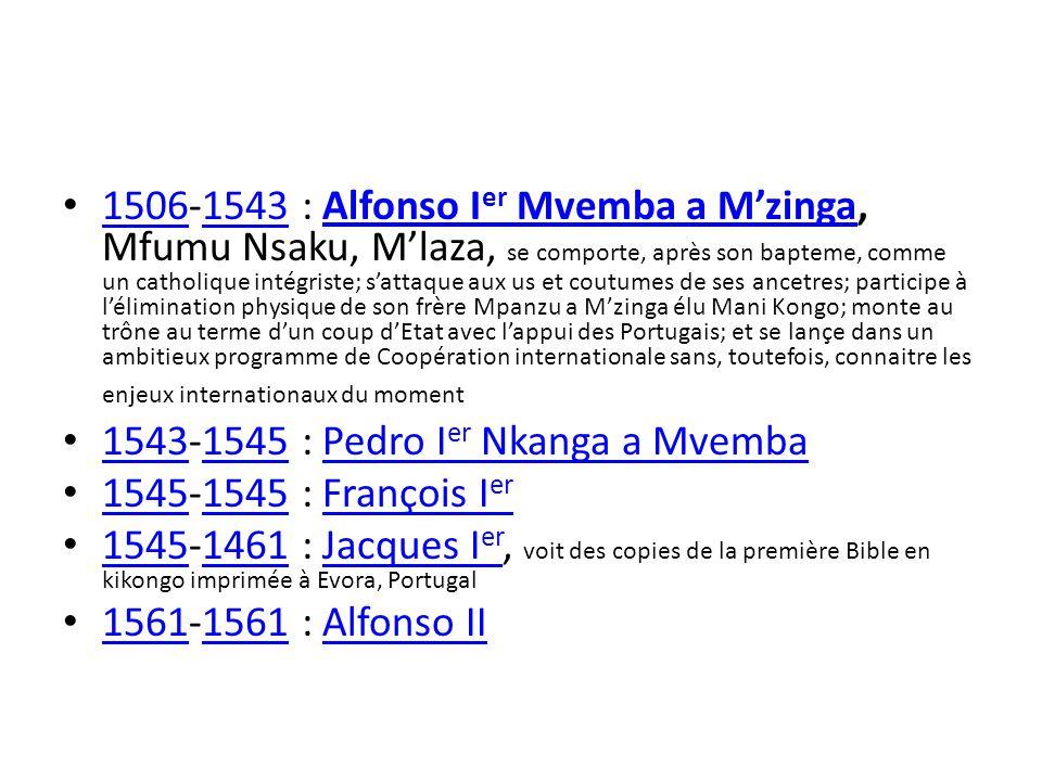 1506-1543 : Alfonso Ier Mvemba a M'zinga, Mfumu Nsaku, M'laza, se comporte, après son bapteme, comme un catholique intégriste; s'attaque aux us et coutumes de ses ancetres; participe à l'élimination physique de son frère Mpanzu a M'zinga élu Mani Kongo; monte au trône au terme d'un coup d'Etat avec l'appui des Portugais; et se lançe dans un ambitieux programme de Coopération internationale sans, toutefois, connaitre les enjeux internationaux du moment