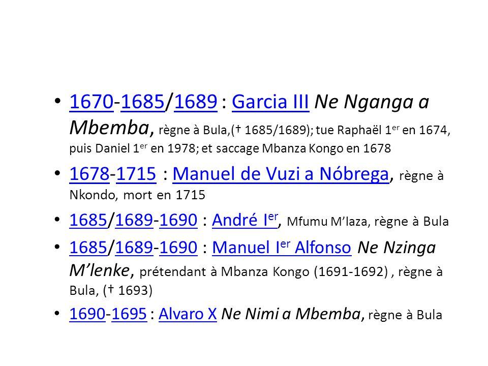 1670-1685/1689 : Garcia III Ne Nganga a Mbemba, règne à Bula,(† 1685/1689); tue Raphaël 1er en 1674, puis Daniel 1er en 1978; et saccage Mbanza Kongo en 1678