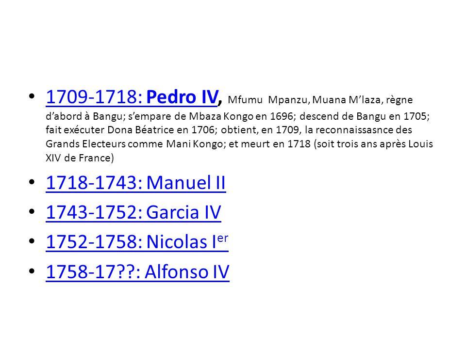 1709-1718: Pedro IV, Mfumu Mpanzu, Muana M'laza, règne d'abord à Bangu; s'empare de Mbaza Kongo en 1696; descend de Bangu en 1705; fait exécuter Dona Béatrice en 1706; obtient, en 1709, la reconnaissasnce des Grands Electeurs comme Mani Kongo; et meurt en 1718 (soit trois ans après Louis XIV de France)