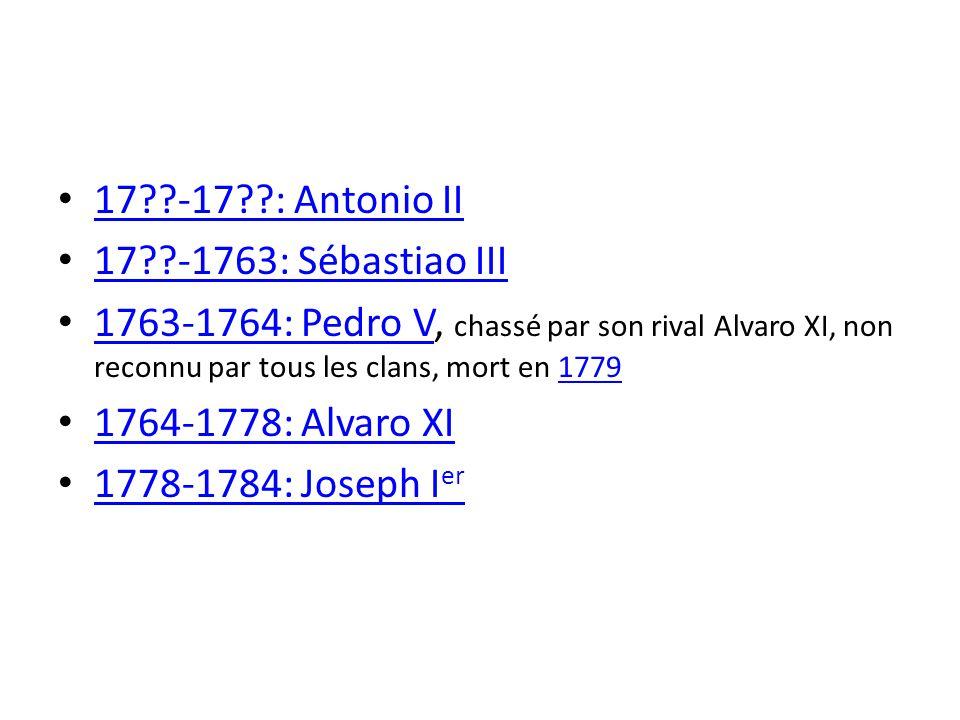 17 -17 : Antonio II 17 -1763: Sébastiao III. 1763-1764: Pedro V, chassé par son rival Alvaro XI, non reconnu par tous les clans, mort en 1779.