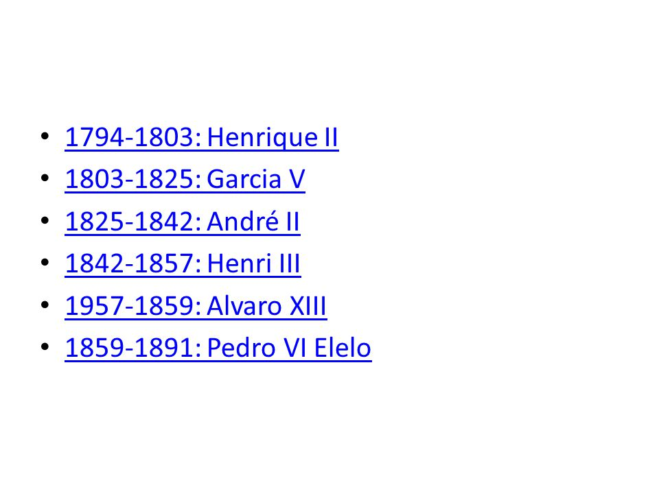 1794-1803: Henrique II 1803-1825: Garcia V. 1825-1842: André II. 1842-1857: Henri III. 1957-1859: Alvaro XIII.