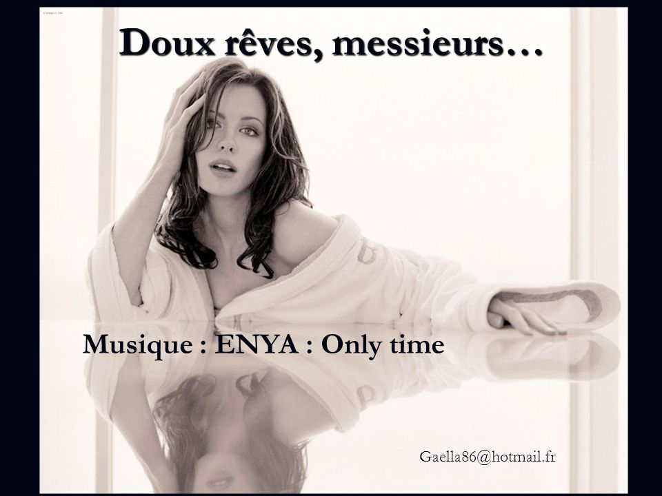 Doux rêves, messieurs… Musique : ENYA : Only time Gaella86@hotmail.fr
