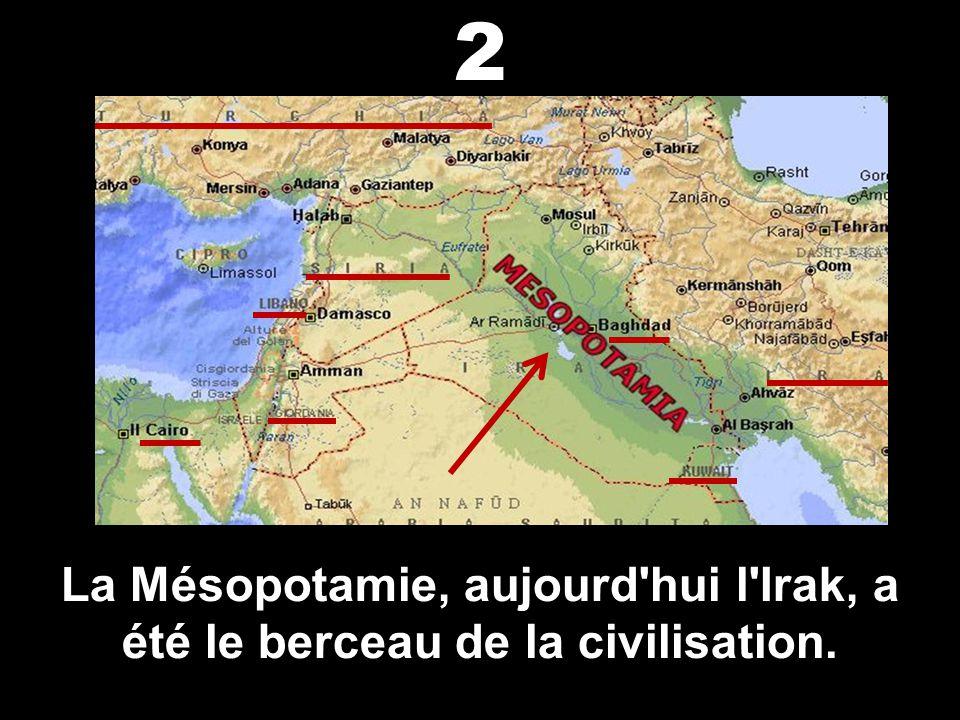2 La Mésopotamie, aujourd hui l Irak, a été le berceau de la civilisation.